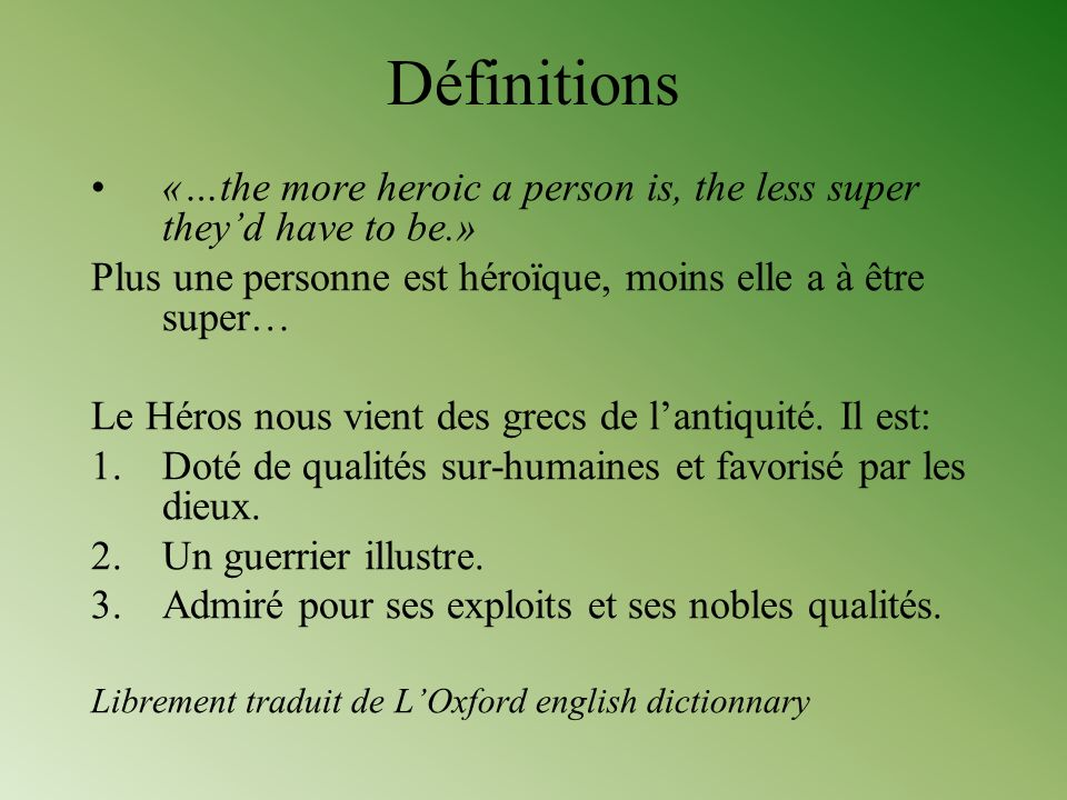 Définitions «…the more heroic a person is, the less super theyd have to be.» Plus une personne est héroïque, moins elle a à être super… Le Héros nous