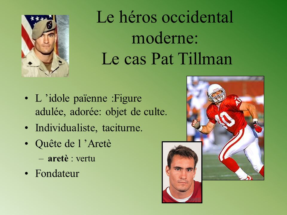Le héros occidental moderne: Le cas Pat Tillman L idole païenne :Figure adulée, adorée: objet de culte. Individualiste, taciturne. Quête de l Aretè –a