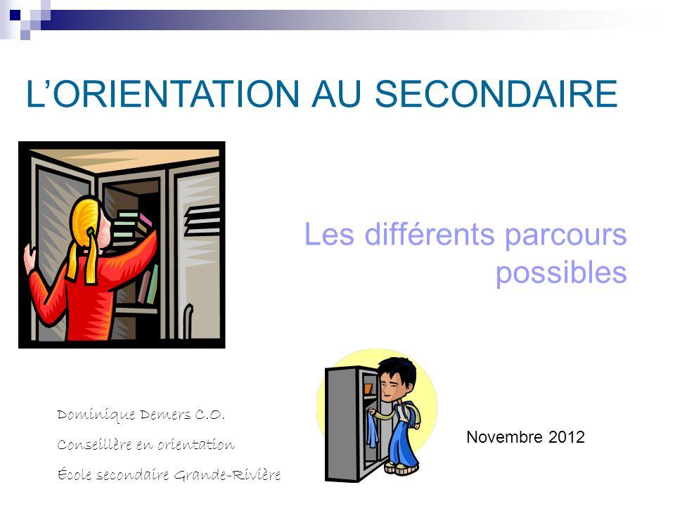 Les différents parcours possibles Dominique Demers C.O. Conseillère en orientation École secondaire Grande-Rivière LORIENTATION AU SECONDAIRE Novembre