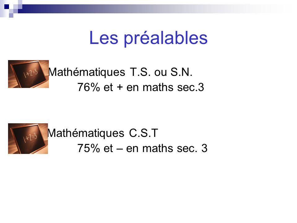 Les préalables Mathématiques T.S. ou S.N. 76% et + en maths sec.3 Mathématiques C.S.T 75% et – en maths sec. 3