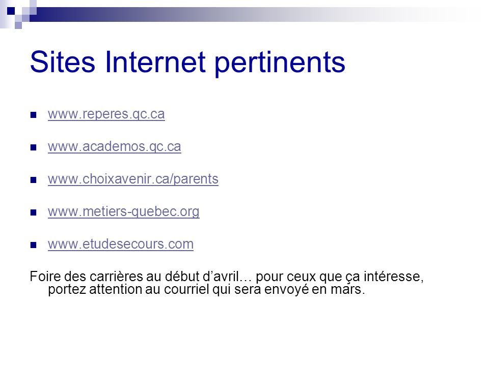 Sites Internet pertinents www.reperes.qc.ca www.academos.qc.ca www.choixavenir.ca/parents www.metiers-quebec.org www.etudesecours.com Foire des carriè