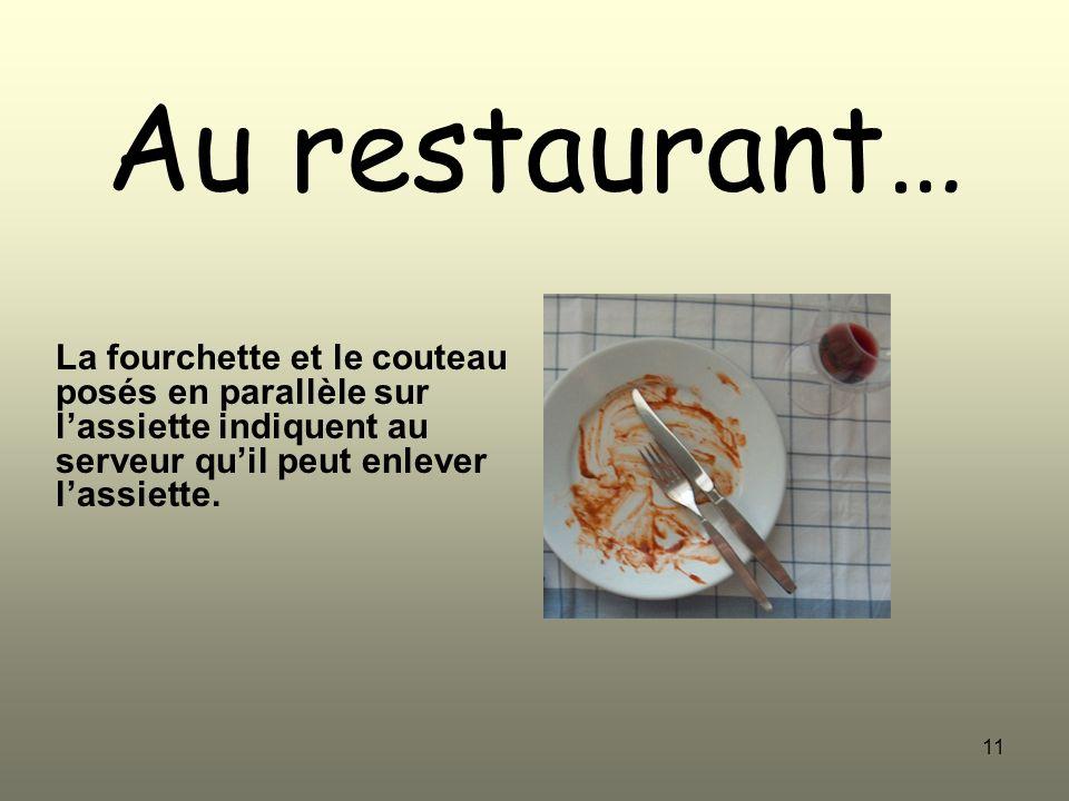 11 Au restaurant… La fourchette et le couteau posés en parallèle sur lassiette indiquent au serveur quil peut enlever lassiette.