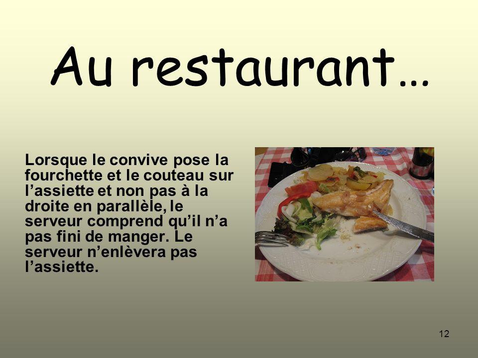 12 Au restaurant… Lorsque le convive pose la fourchette et le couteau sur lassiette et non pas à la droite en parallèle, le serveur comprend quil na p