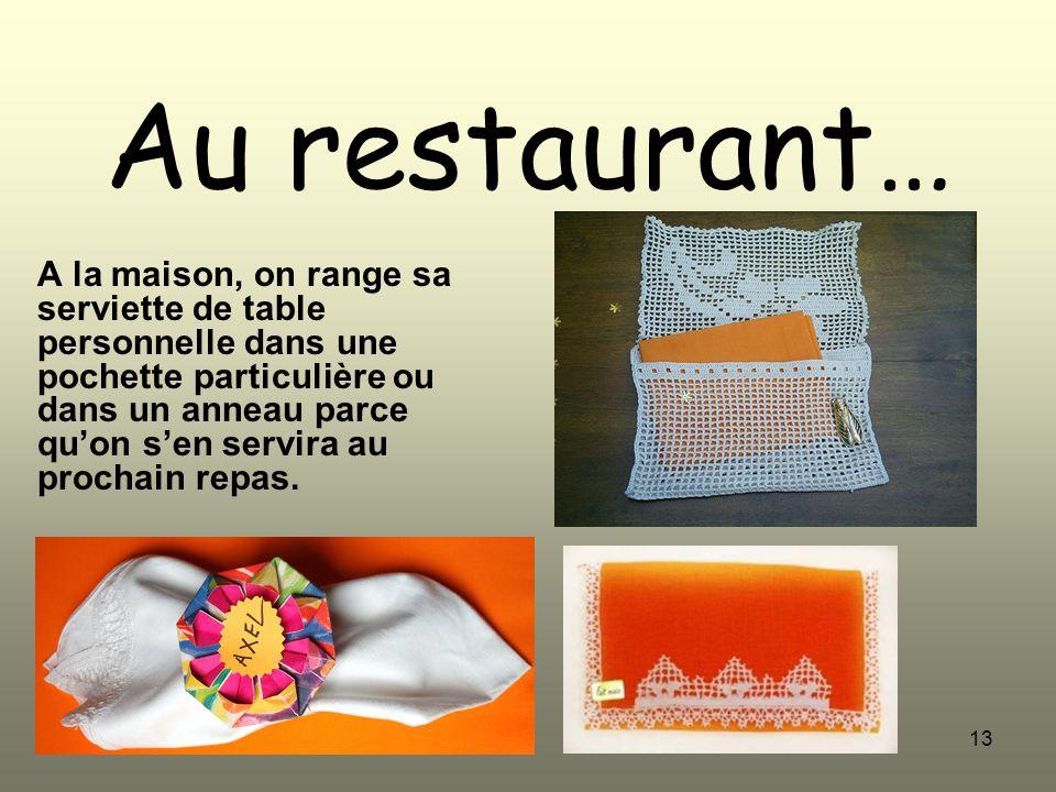 13 Au restaurant… A la maison, on range sa serviette de table personnelle dans une pochette particulière ou dans un anneau parce quon sen servira au p