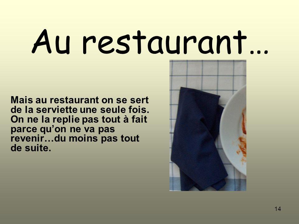 14 Au restaurant… Mais au restaurant on se sert de la serviette une seule fois. On ne la replie pas tout à fait parce quon ne va pas revenir…du moins