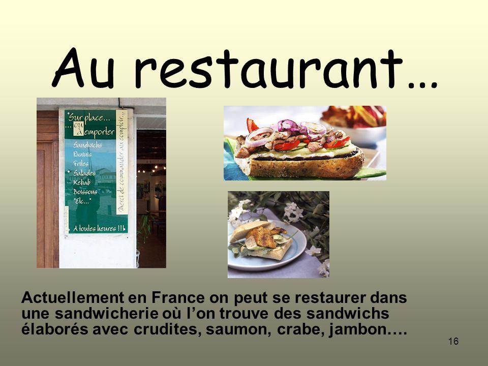 16 Au restaurant… Actuellement en France on peut se restaurer dans une sandwicherie où lon trouve des sandwichs élaborés avec crudites, saumon, crabe,
