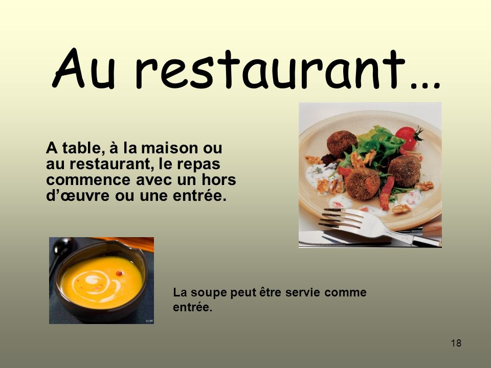 18 Au restaurant… A table, à la maison ou au restaurant, le repas commence avec un hors dœuvre ou une entrée. La soupe peut être servie comme entrée.