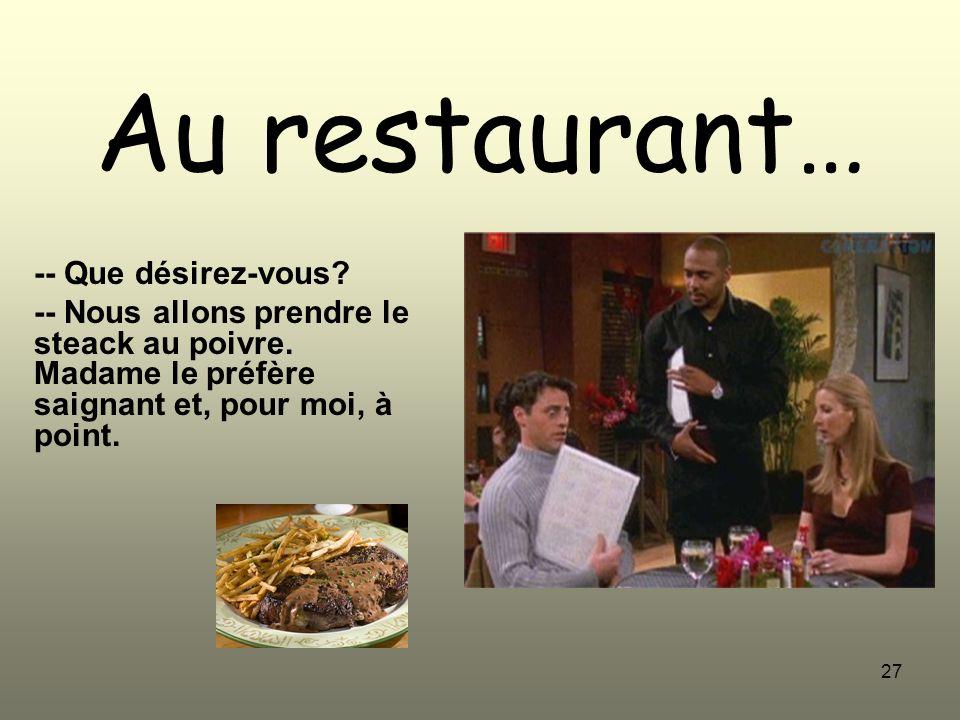 27 Au restaurant… -- Que désirez-vous? -- Nous allons prendre le steack au poivre. Madame le préfère saignant et, pour moi, à point.