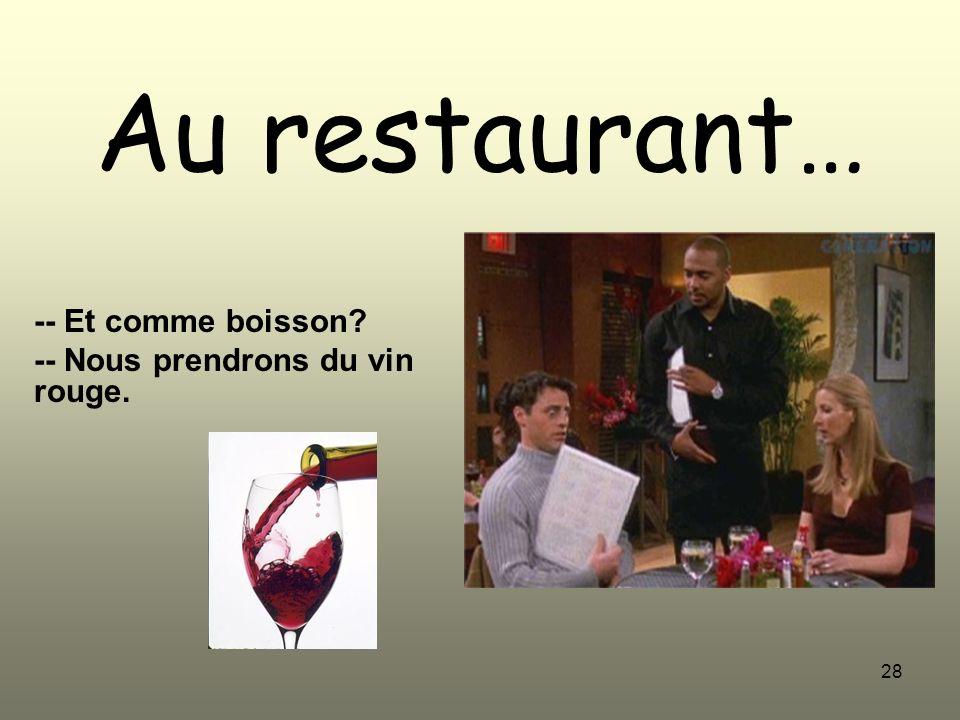 28 Au restaurant… -- Et comme boisson? -- Nous prendrons du vin rouge.