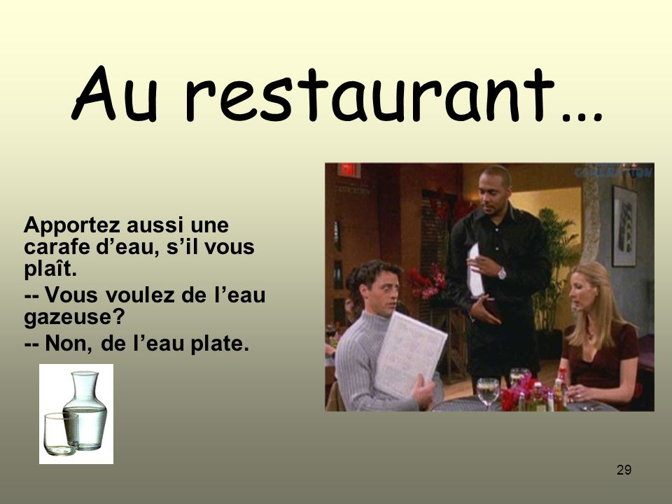 29 Au restaurant… Apportez aussi une carafe deau, sil vous plaît. -- Vous voulez de leau gazeuse? -- Non, de leau plate.