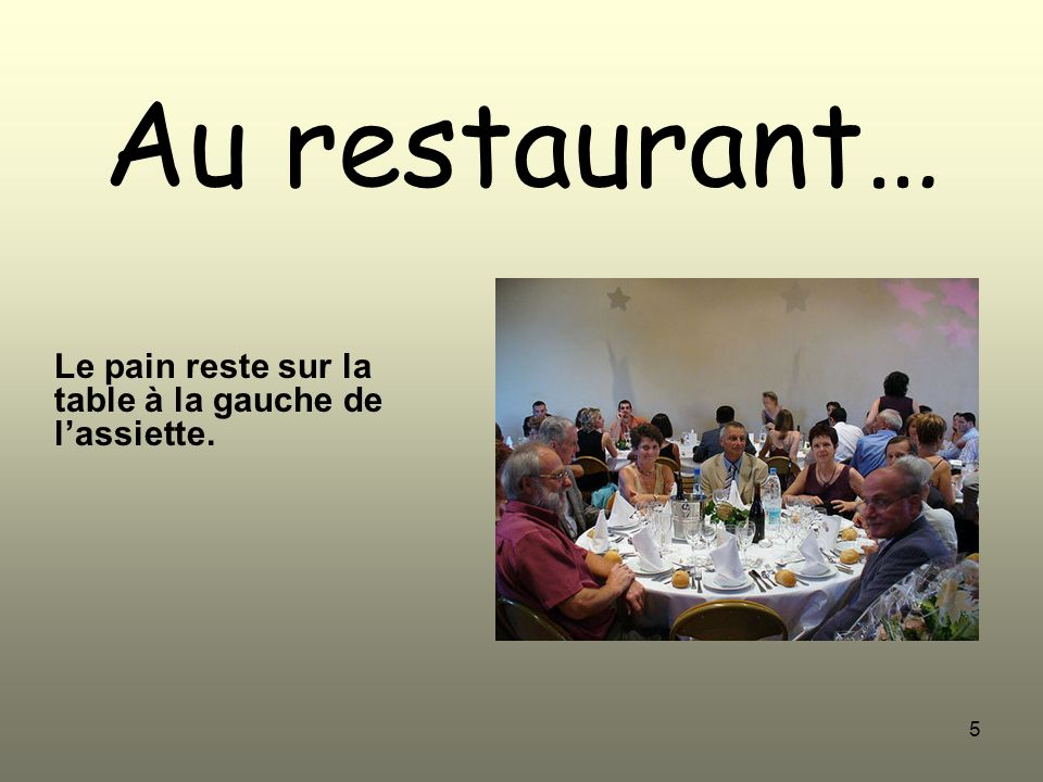 5 Au restaurant… Le pain reste sur la table à la gauche de lassiette.