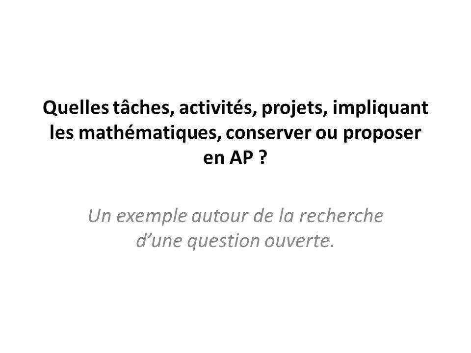 Quelles tâches, activités, projets, impliquant les mathématiques, conserver ou proposer en AP ? Un exemple autour de la recherche dune question ouvert