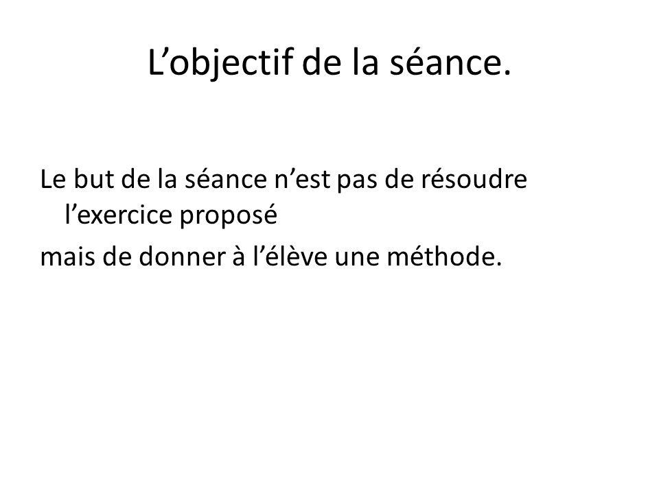Lobjectif de la séance. Le but de la séance nest pas de résoudre lexercice proposé mais de donner à lélève une méthode.