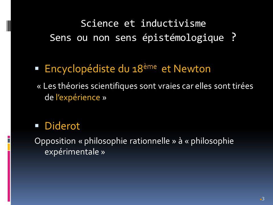 Science et inductivisme Sens ou non sens épistémologique ? Encyclopédiste du 18 ème et Newton « Les théories scientifiques sont vraies car elles sont