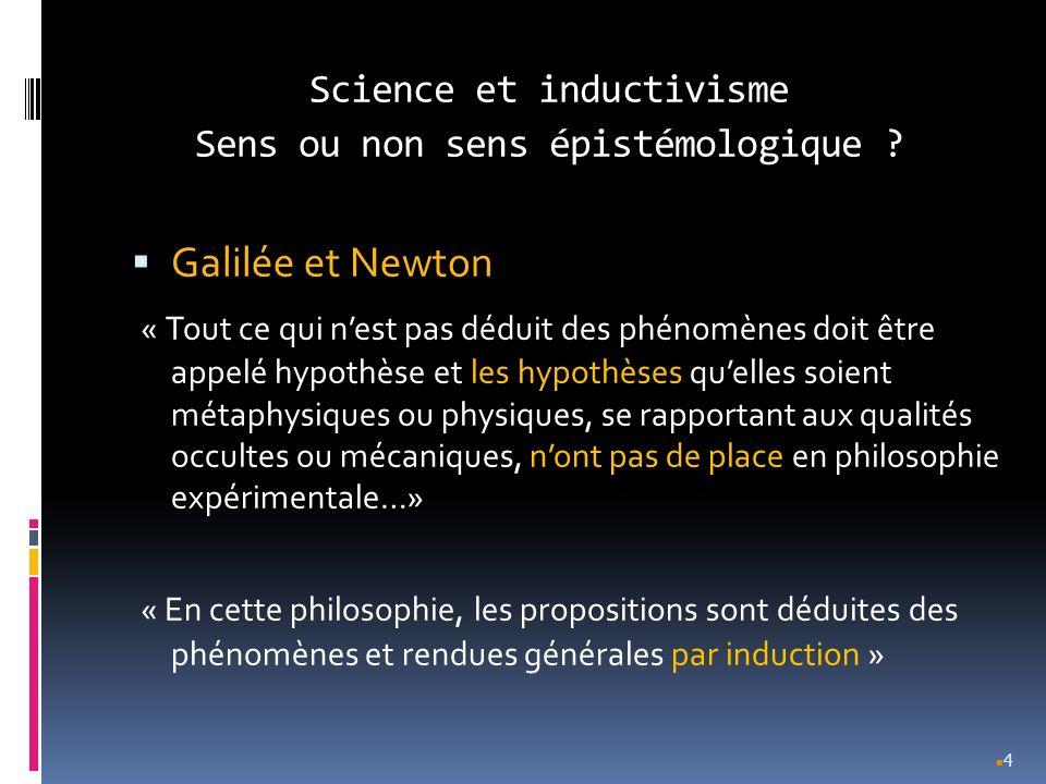 Science et inductivisme Sens ou non sens épistémologique ? Galilée et Newton « Tout ce qui nest pas déduit des phénomènes doit être appelé hypothèse e