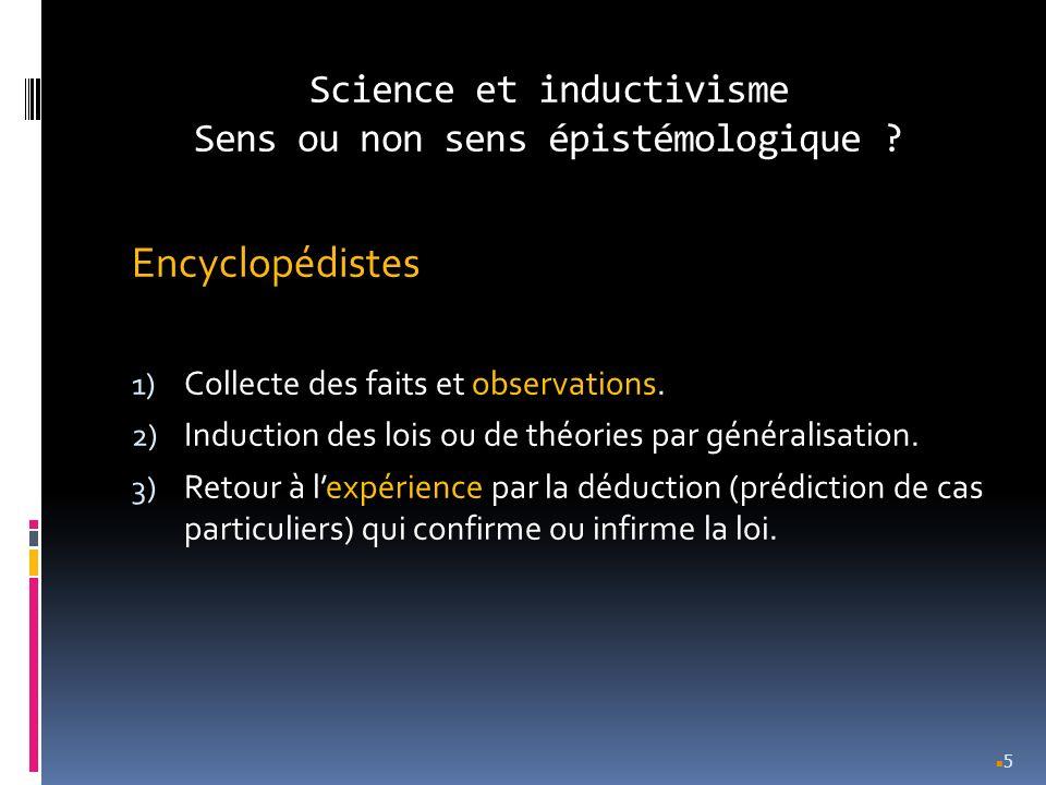 Science et inductivisme Sens ou non sens épistémologique ? Encyclopédistes 1) Collecte des faits et observations. 2) Induction des lois ou de théories