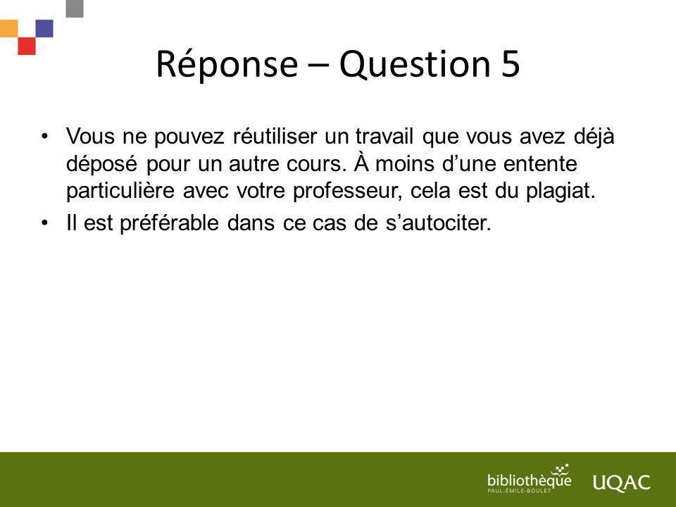 Réponse – Question 5 Vous ne pouvez réutiliser un travail que vous avez déjà déposé pour un autre cours. À moins dune entente particulière avec votre
