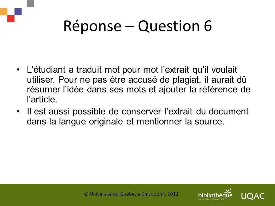 Réponse – Question 6 Létudiant a traduit mot pour mot lextrait quil voulait utiliser. Pour ne pas être accusé de plagiat, il aurait dû résumer lidée d