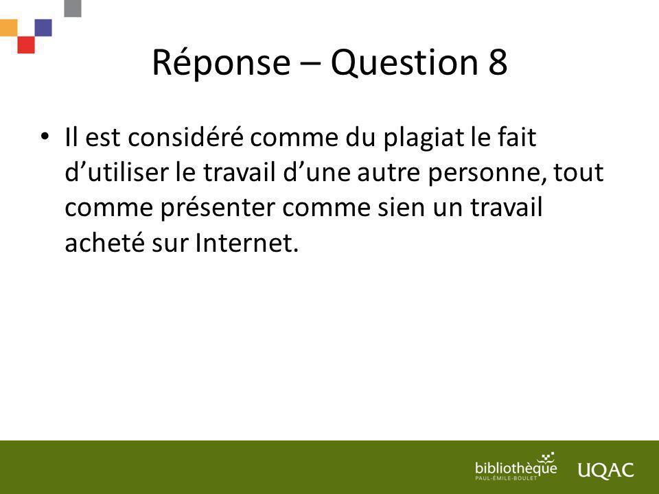 Réponse – Question 8 Il est considéré comme du plagiat le fait dutiliser le travail dune autre personne, tout comme présenter comme sien un travail ac