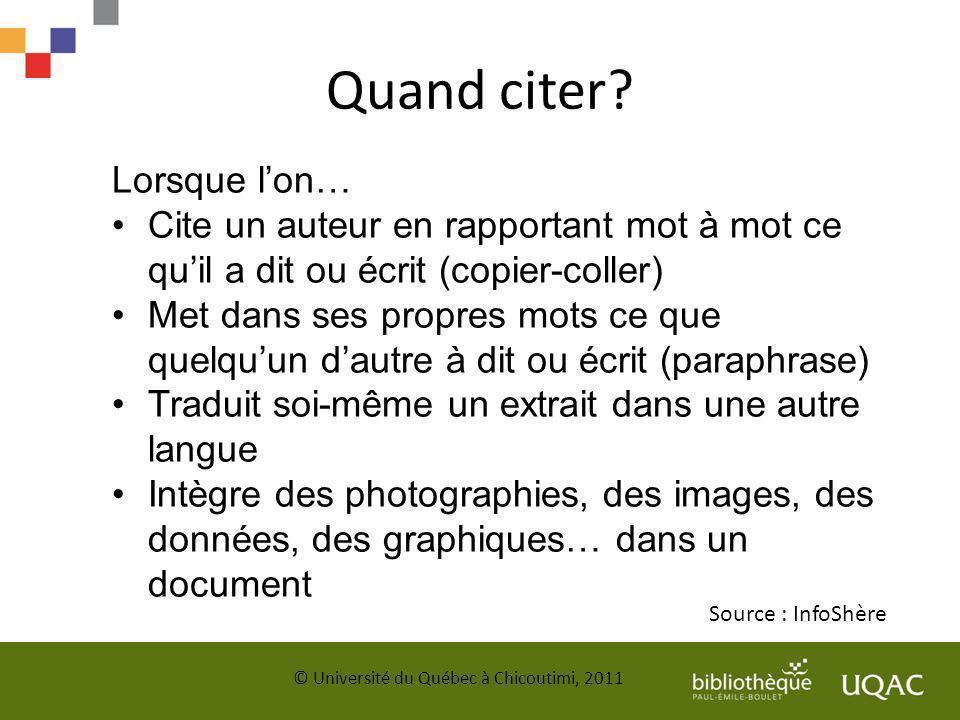 Quand citer? Source : InfoShère © Université du Québec à Chicoutimi, 2011 Lorsque lon… Cite un auteur en rapportant mot à mot ce quil a dit ou écrit (