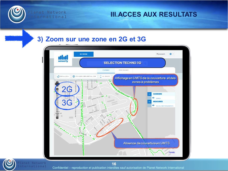16 III.ACCES AUX RESULTATS 3) Zoom sur une zone en 2G et 3G SELECTION TECHNO GSM Affichage en 2G de la couverture et des zones à problèmes SELECTION TECHNO 3G Affichage en UMTS de la couverture et des zones à problèmes 2G Absence de couverture en UMTS 3G
