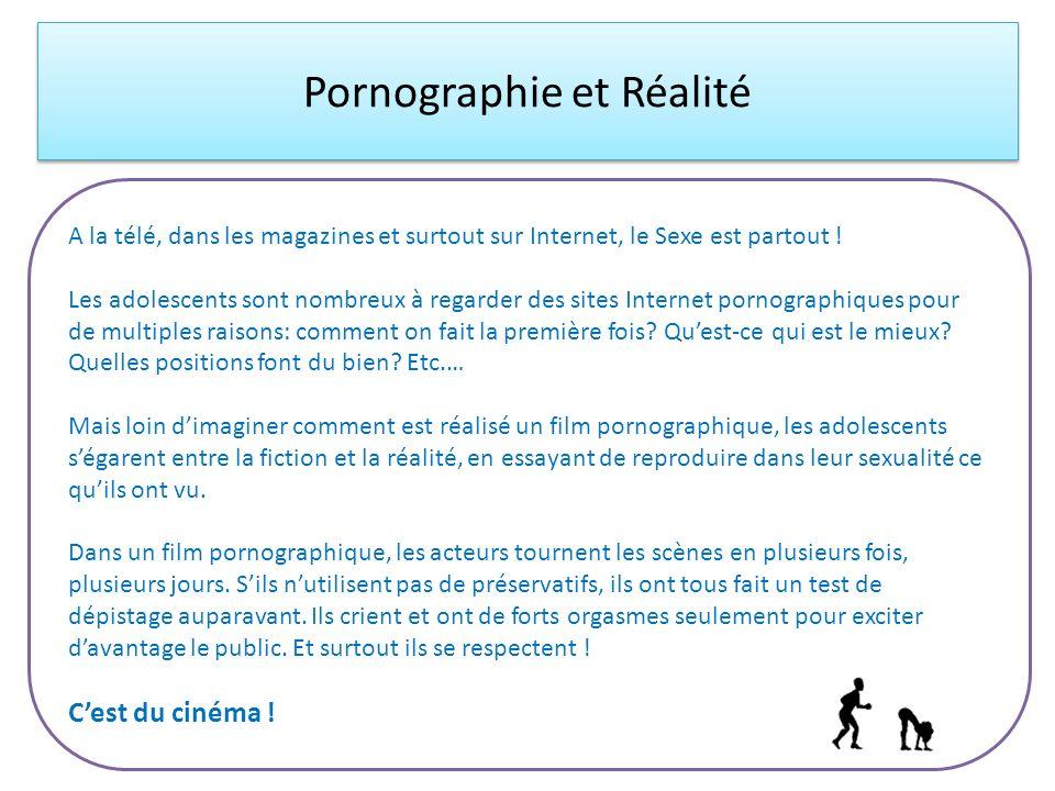 Pornographie et Réalité A la télé, dans les magazines et surtout sur Internet, le Sexe est partout ! Les adolescents sont nombreux à regarder des site