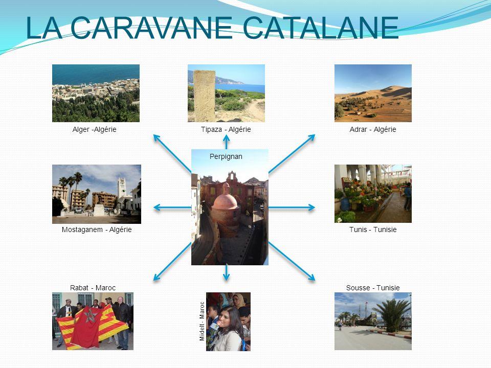LA CARAVANE CATALANE Alger -AlgérieAdrar - AlgérieTipaza - Algérie Sousse - Tunisie Perpignan Tunis - Tunisie Rabat - Maroc Mostaganem - Algérie Midelt - Maroc