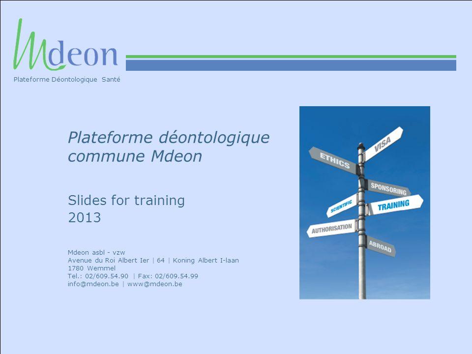 Plateforme déontologique commune Mdeon Slides for training 2013 Mdeon asbl - vzw Avenue du Roi Albert Ier | 64 | Koning Albert I-laan 1780 Wemmel Tel.: 02/609.54.90 | Fax: 02/609.54.99 info@mdeon.be | www@mdeon.be Plateforme Déontologique Santé