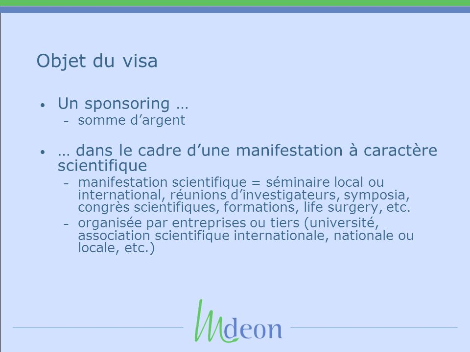 Objet du visa Un sponsoring … – somme dargent … dans le cadre dune manifestation à caractère scientifique – manifestation scientifique = séminaire local ou international, réunions dinvestigateurs, symposia, congrès scientifiques, formations, life surgery, etc.