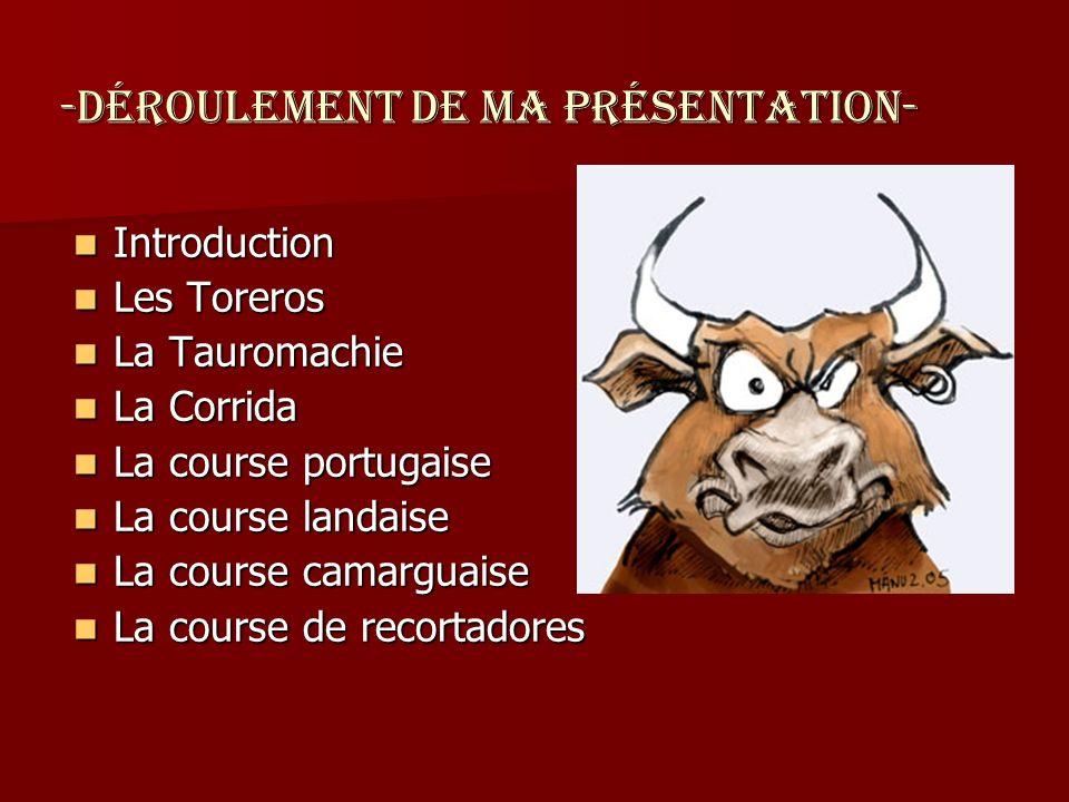 -Déroulement de ma présentation- Introduction Les Toreros La Tauromachie La Corrida La course portugaise La course landaise La course camarguaise La c