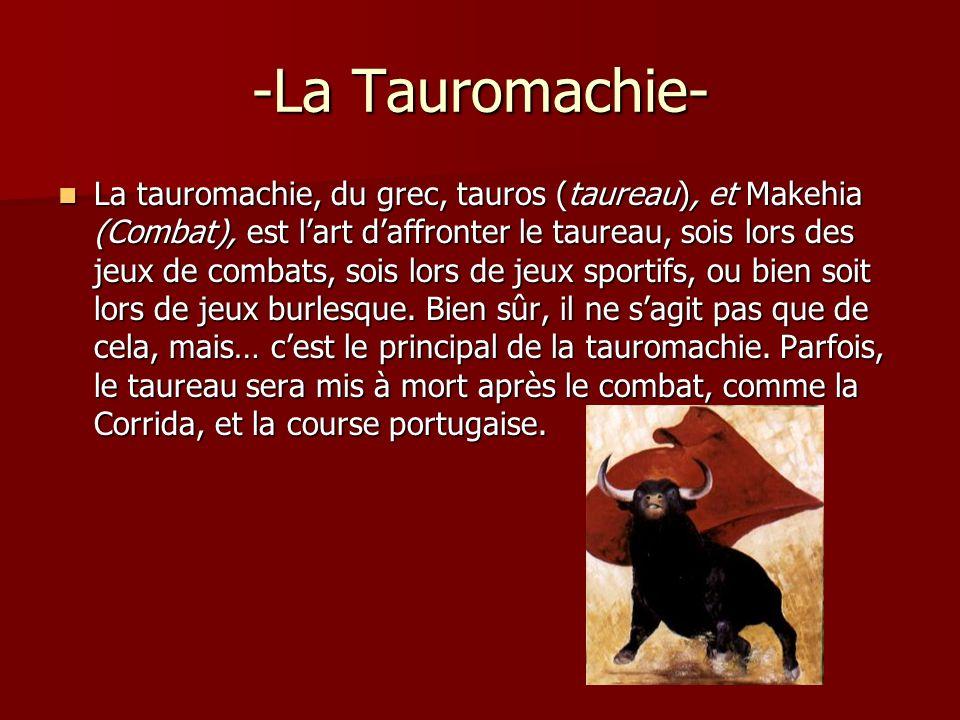 -La Tauromachie- La tauromachie, du grec, tauros (taureau), et Makehia (Combat), est lart daffronter le taureau, sois lors des jeux de combats, sois l