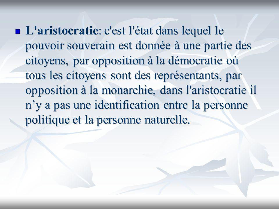 L'aristocratie: c'est l'état dans lequel le pouvoir souverain est donnée à une partie des citoyens, par opposition à la démocratie où tous les citoyen