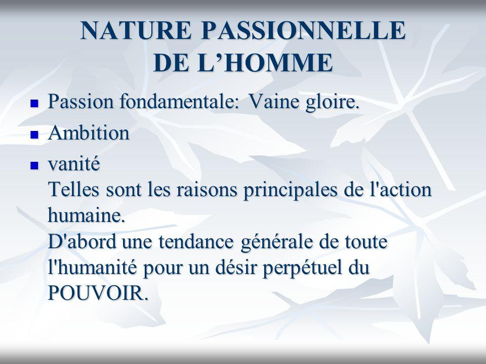 NATURE PASSIONNELLE DE LHOMME Passion fondamentale: Vaine gloire. Passion fondamentale: Vaine gloire. Ambition Ambition vanité Telles sont les raisons