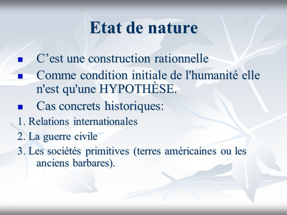Etat de nature Cest une construction rationnelle Cest une construction rationnelle Comme condition initiale de l'humanité elle n'est qu'une HYPOTHÈSE.