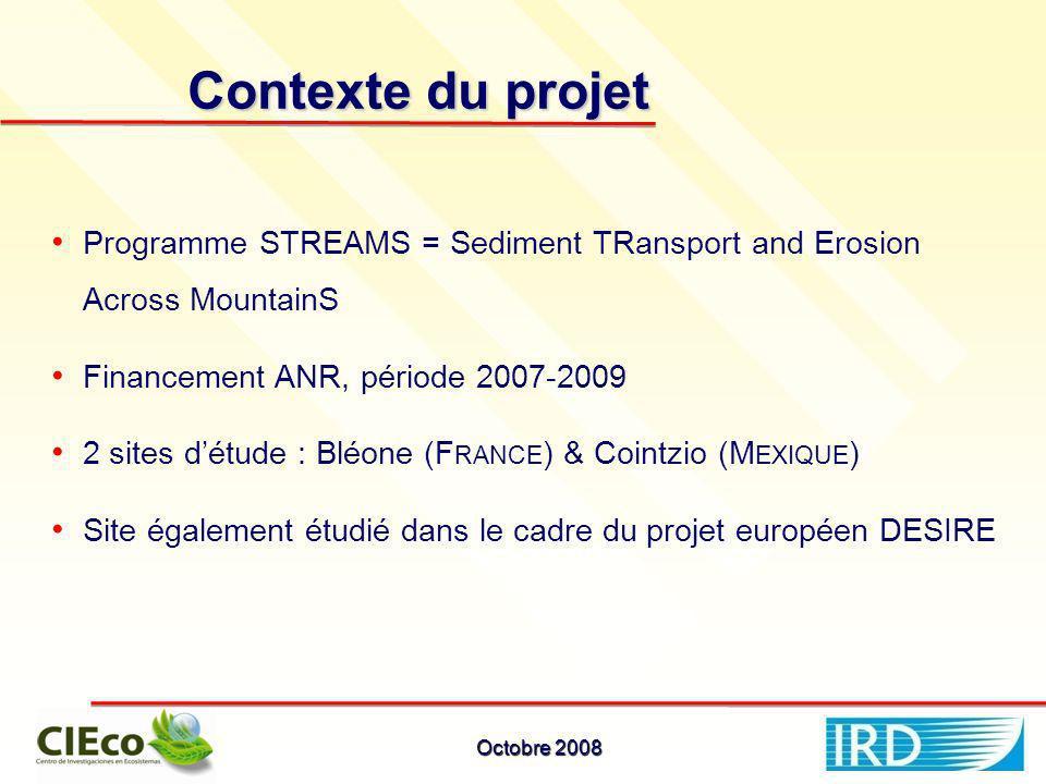 Contexte du projet Octobre 2008 Programme STREAMS = Sediment TRansport and Erosion Across MountainS Financement ANR, période 2007-2009 2 sites détude : Bléone (F RANCE ) & Cointzio (M EXIQUE ) Site également étudié dans le cadre du projet européen DESIRE