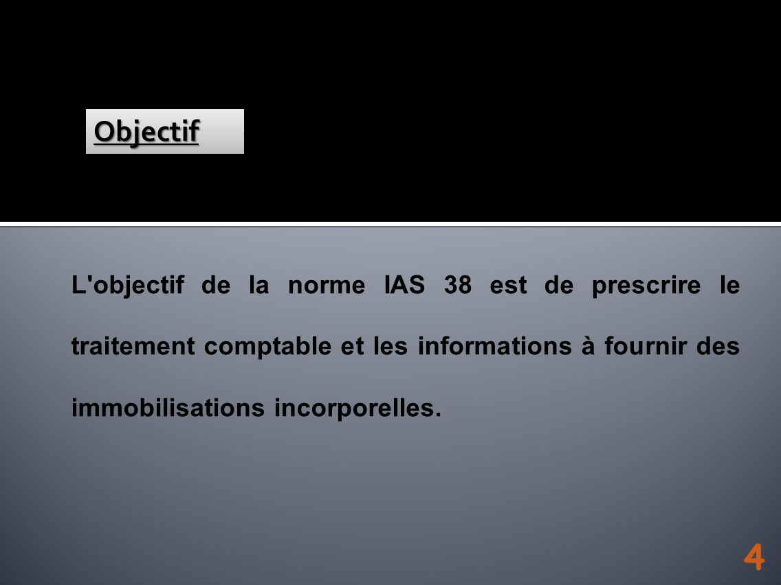 L'objectif de la norme IAS 38 est de prescrire le traitement comptable et les informations à fournir des immobilisations incorporelles. ObjectifObject