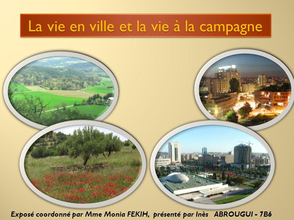 La vie en ville et la vie à la campagne La vie en ville et la vie à la campagne Exposé coordonné par Mme Monia FEKIH, présenté par Inès ABROUGUI - 7B6