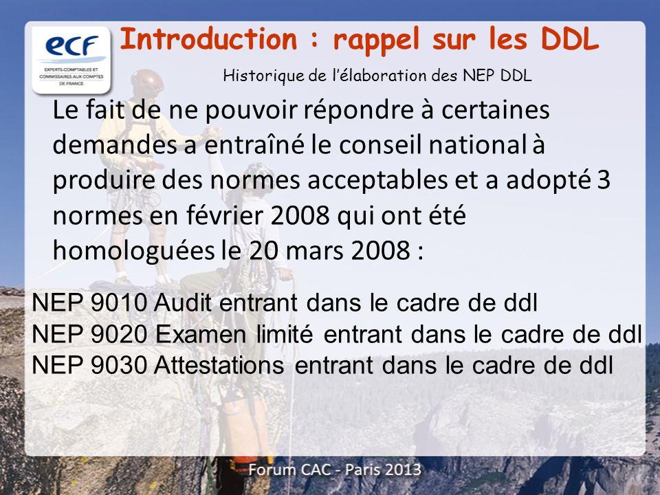 A ce jour sont homologuées les 8 normes DDL suivantes : Introduction : rappel sur les DDL NEP 9010 Audit entrant dans le cadre de ddl NEP 9020 Examen limité entrant dans le cadre de ddl NEP 9030 Attestations entrant dans le cadre de ddl NEP 9040 Constats à l issue de procédures convenues… NEP 9050 Consultations entrant dans le cadre de ddl NEP 9060 Prestations entrant dans le cadre de ddl rendues lors de l acquisition d entités NEP 9070 Prestations entrant dans le cadre de ddl rendues lors de la cession d entreprises NEP 9080 Consultations entrant dans le cadre de ddl portant sur le contrôle interne relatif à l élaboration et au traitement de l information comptable et financière.
