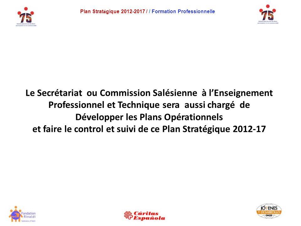 Plan Strat é gique 2012-2017 / / Formation Professionnelle Le Secrétariat ou Commission Salésienne à lEnseignement Professionnel et Technique sera aussi chargé de Développer les Plans Opérationnels et faire le control et suivi de ce Plan Stratégique 2012-17