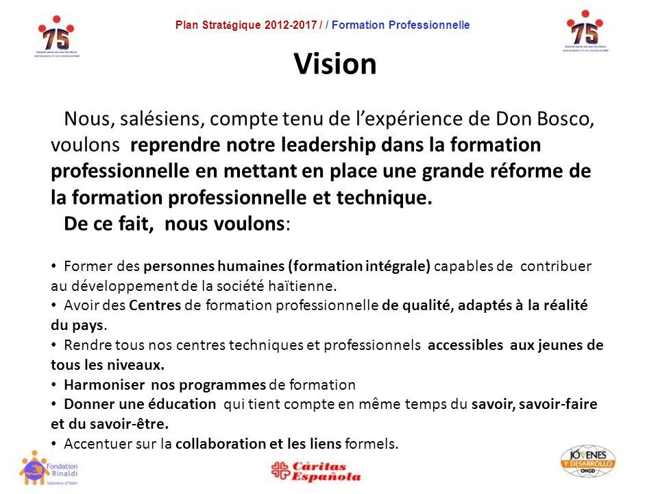 Plan Strat é gique 2012-2017 / / Formation Professionnelle Vision Nous, salésiens, compte tenu de lexpérience de Don Bosco, voulons reprendre notre leadership dans la formation professionnelle en mettant en place une grande réforme de la formation professionnelle et technique.