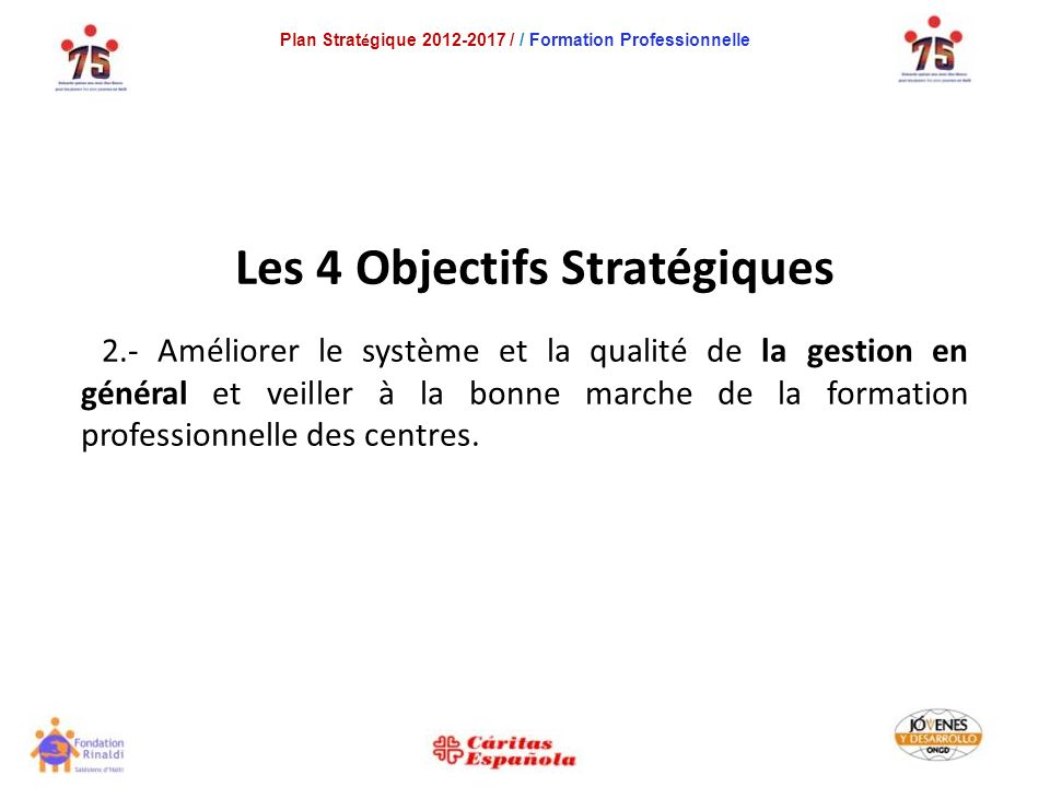Plan Strat é gique 2012-2017 / / Formation Professionnelle Les 4 Objectifs Stratégiques 2.- Améliorer le système et la qualité de la gestion en général et veiller à la bonne marche de la formation professionnelle des centres.