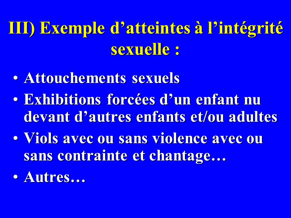 III) Exemple datteintes à lintégrité sexuelle : Attouchements sexuelsAttouchements sexuels Exhibitions forcées dun enfant nu devant dautres enfants et