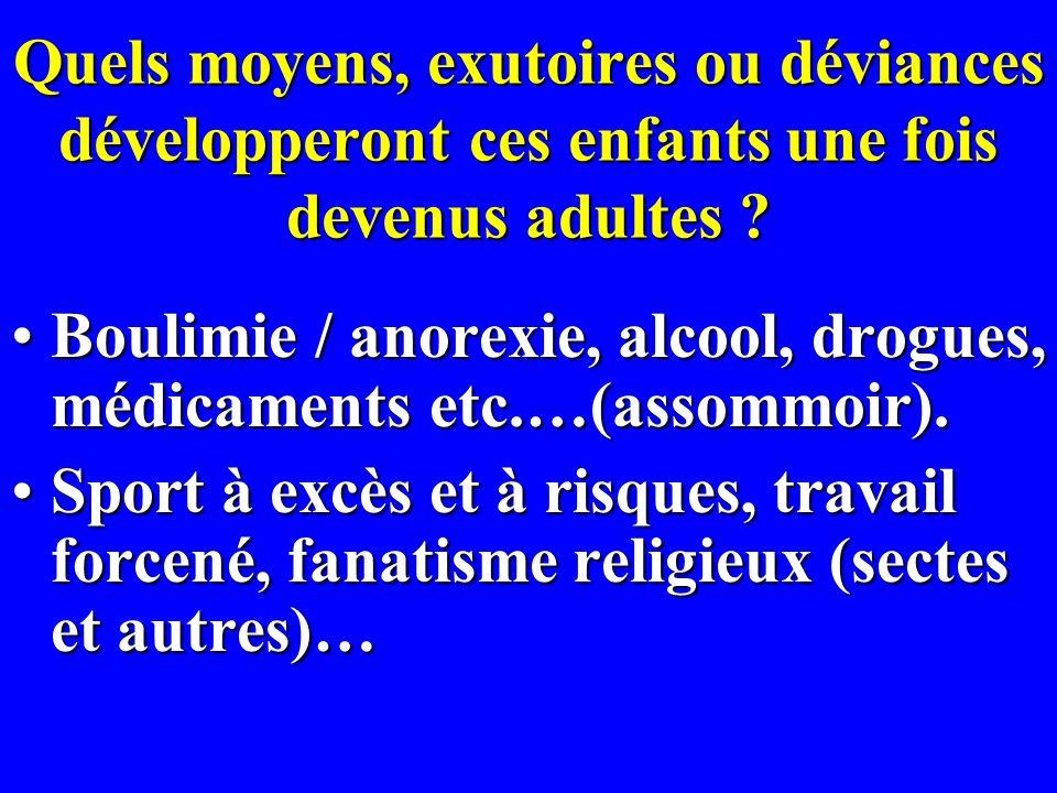 Quels moyens, exutoires ou déviances développeront ces enfants une fois devenus adultes ? Boulimie / anorexie, alcool, drogues, médicaments etc.…(asso