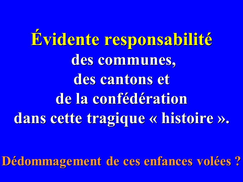 Évidente responsabilité des communes, des cantons et de la confédération dans cette tragique « histoire ». Dédommagement de ces enfances volées ?