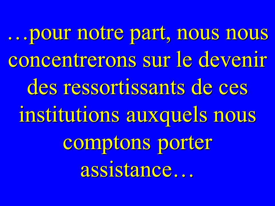 …pour notre part, nous nous concentrerons sur le devenir des ressortissants de ces institutions auxquels nous comptons porter assistance…