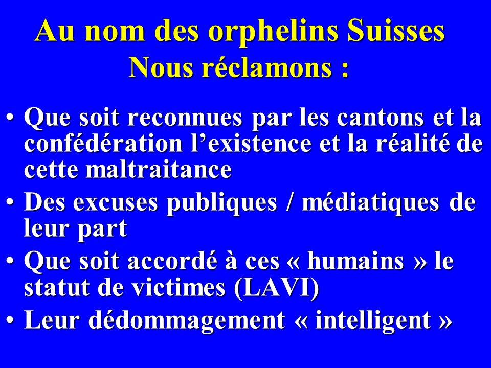 Au nom des orphelins Suisses Nous réclamons : Que soit reconnues par les cantons et la confédération lexistence et la réalité de cette maltraitanceQue