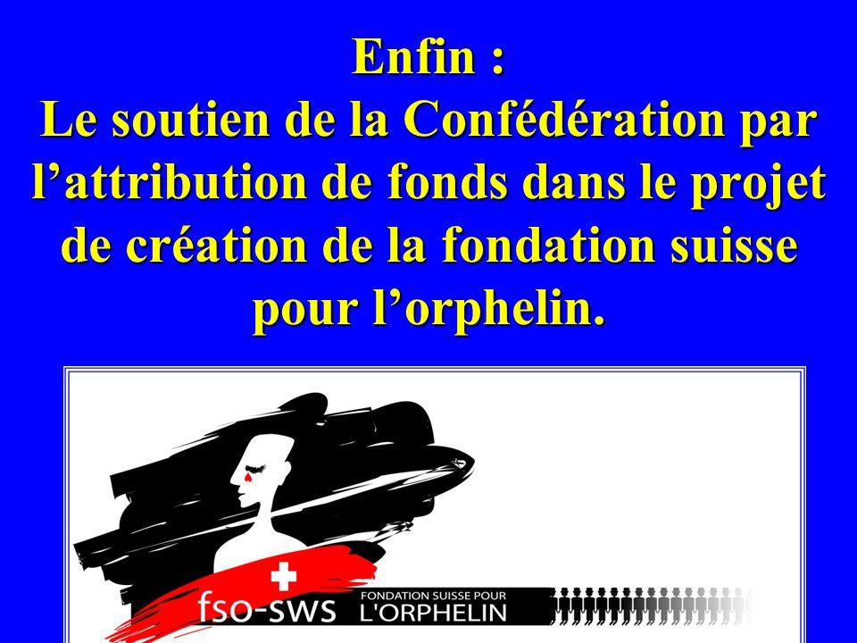 Enfin : Le soutien de la Confédération par lattribution de fonds dans le projet de création de la fondation suisse pour lorphelin.