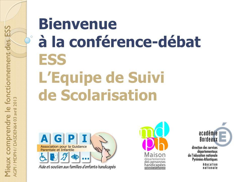 Mieux comprendre le fonctionnement des ESS AGPI / MDPH / DASDEN64 03 avril 2013 Bienvenue à la conférence-débat ESS LEquipe de Suivi de Scolarisation