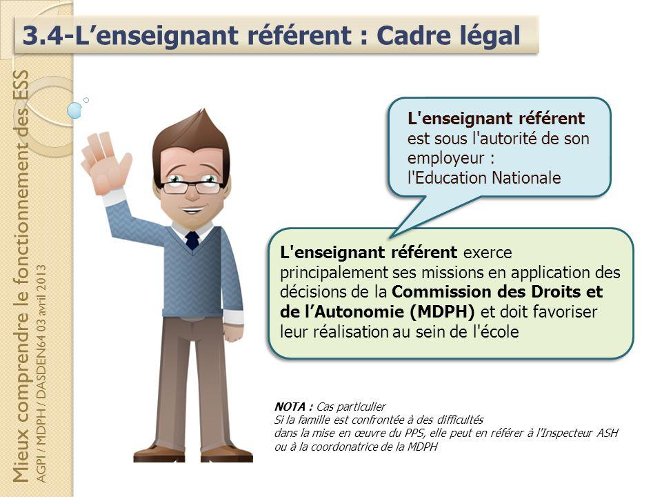 3.4-Lenseignant référent : Cadre légal L'enseignant référent exerce principalement ses missions en application des décisions de la Commission des Droi