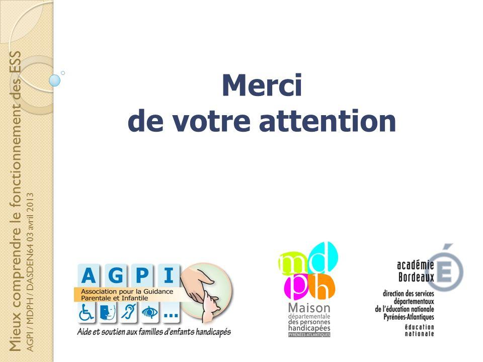 Merci de votre attention Mieux comprendre le fonctionnement des ESS AGPI / MDPH / DASDEN64 03 avril 2013